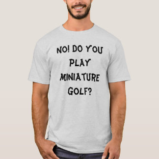 No! Do you play miniature golf? T-Shirt