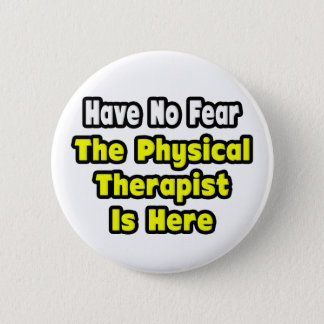 No Fear, The Physical Therapist Is Here 2 Inch Round Button