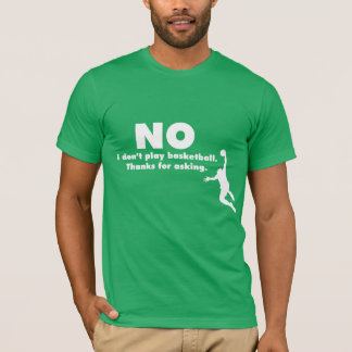 """""""No I Don't Play Basketball. Thanks for Asking."""" T-Shirt"""