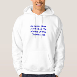No Idiots Were Harmed In Making Our Government Hoodie
