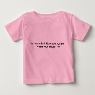 No I'm not bad, I just have Autism.   What's yo... Baby T-Shirt