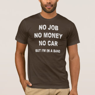NO JOB NO MONEY NO CAR, BUT I'M IN A BAND T-shirt