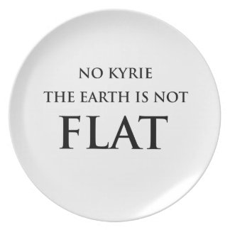 NO KYRIE THE EARTH IS NOT FLAT PLATE