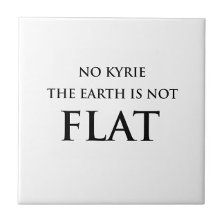 NO KYRIE THE EARTH IS NOT FLAT TILE
