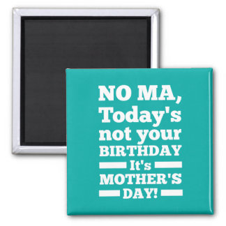 No Ma Today s not your birthday It s Mother s Day Magnet