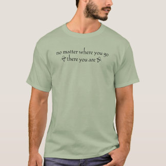 No Matter Where You Go There You Are T Shirt