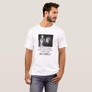No more sugar and spice. I want to make BIG GIRLS! T-Shirt