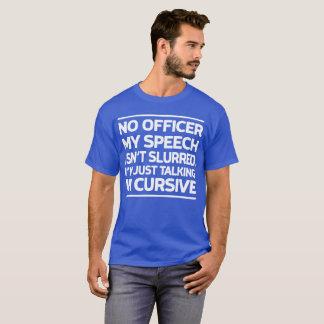 No officer my speech isn't slurred. T-Shirt
