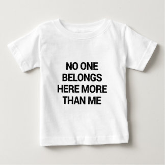 No one belongs here more than me baby T-Shirt