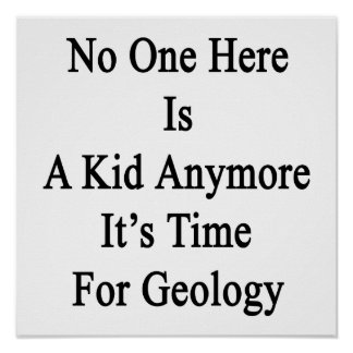 No One Here Is A Kid Anymore It's Time For Geology Poster