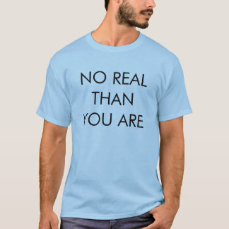 NO REAL THAN YOU ARE T-Shirt