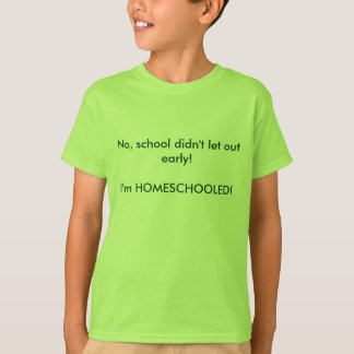 No, school didn't let out early!I'm HOMESCHOOLED! T Shirts