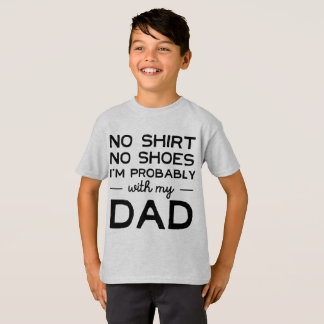 No Shirt, No Shoes; I'm Probably With My Dad T-Shirt