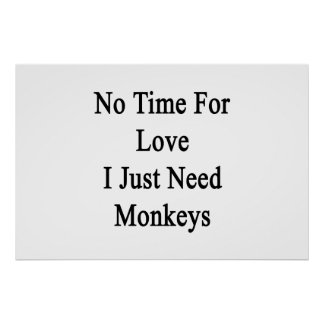 No Time For Love I Just Need Monkeys Poster