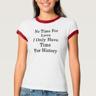 No Time For Love I Only Have Time For History T-Shirt