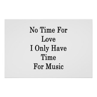 No Time For Love I Only Have Time For Music Poster
