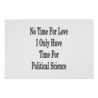 No Time For Love I Only Have Time For Political Sc Poster