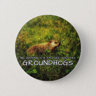 No woman is a failure who has Groundhogs button