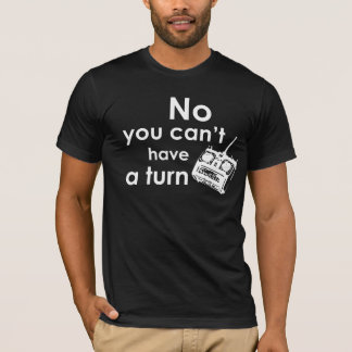 No you can't have a turn - RC T-Shirt