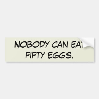 Nobody can eat fifty eggs. bumper sticker