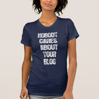 Nobody Cares About Your Blog. T-Shirt