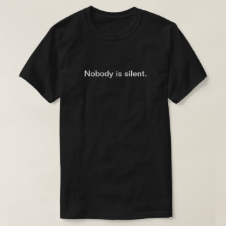Nobody is Silent (Dark Back Text) T-Shirt