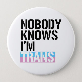 Nobody Knows I'm Trans - -  4 Inch Round Button