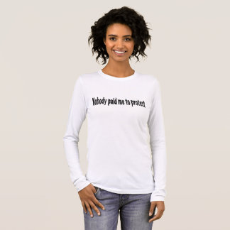Nobody paid me to protest long sleeve T-Shirt