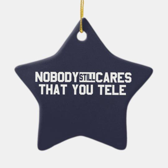 Nobody Still Cares That You Tele Ceramic Ornament