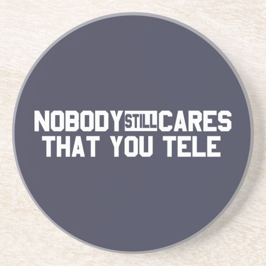 Nobody Still Cares That You Tele Coaster