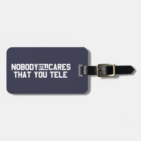 Nobody Still Cares That You Tele Luggage Tag