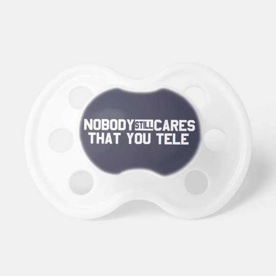 Nobody Still Cares That You Tele Pacifier