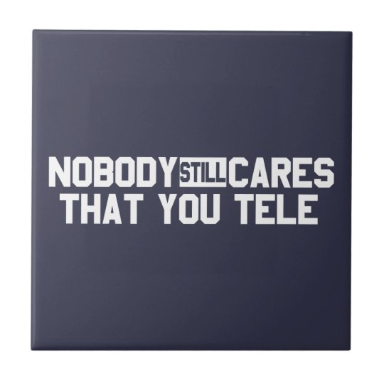 Nobody Still Cares That You Tele Tile