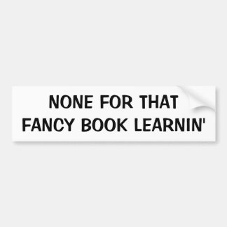None For Fancy Book Learnin'  Fortune Cookie Bumper Sticker