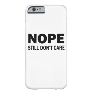 Nope Still Don't Care Barely There iPhone 6 Case