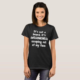 Not a Beard It's Awesomeness Escaping my Face T-Shirt
