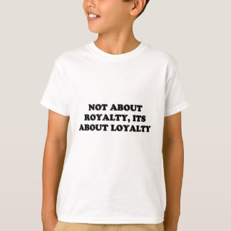 NOT ABOUT ROYALTY, ITS ABOUT LOYALTY T-Shirt