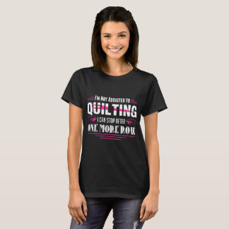 Not Addicted To Quilting Stop One More Row Tshirt