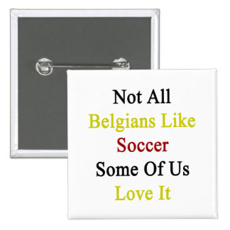 Not All Belgians Like Soccer Some Of Us Love It Pins