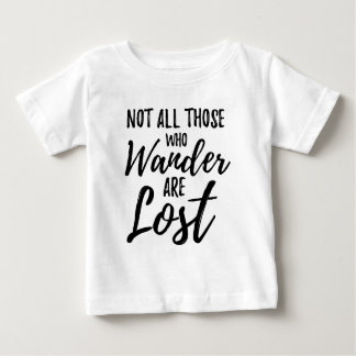 Not All Those Who Wander Are Lost Baby T-Shirt
