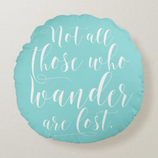 Not All Those Who Wander Are Lost Round Pillow
