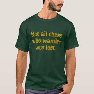 Not all those who wander are lost. T-Shirt