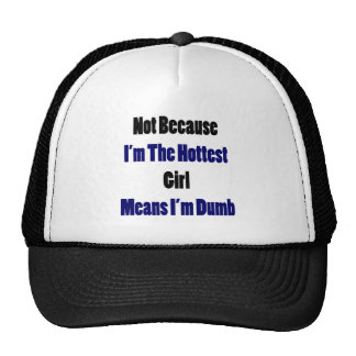 Not Because I'm The Hottest Girl Means I'm Dumb Hat