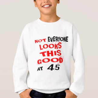 Not Every one Looks This Good At 45 Birthday Desig Sweatshirt