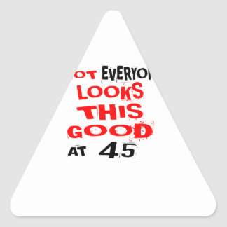 Not Every one Looks This Good At 45 Birthday Desig Triangle Sticker