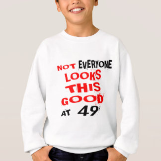 Not Every one Looks This Good At 49 Birthday Desig Sweatshirt