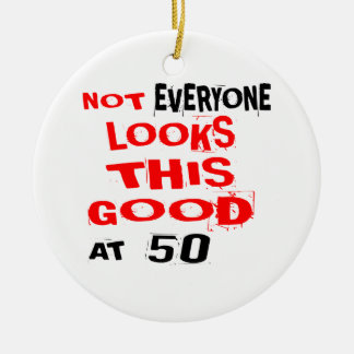 Not Every one Looks This Good At 50 Birthday Desig Ceramic Ornament