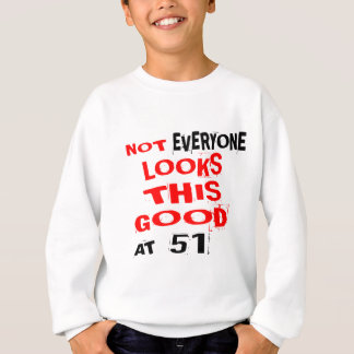 Not Every one Looks This Good At 51 Birthday Desig Sweatshirt
