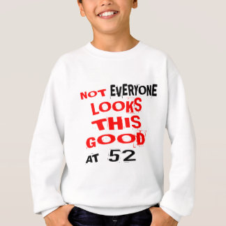 Not Every one Looks This Good At 52 Birthday Desig Sweatshirt