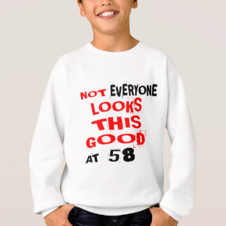 Not Every one Looks This Good At 58 Birthday Desig Sweatshirt